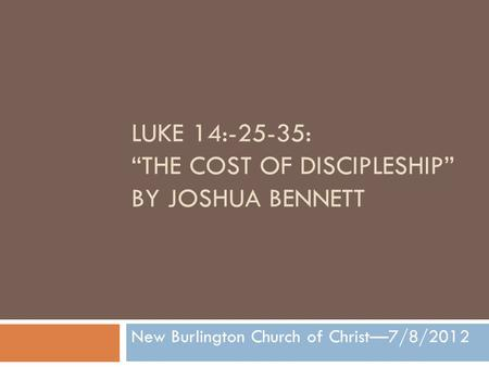 "LUKE 14:-25-35: ""THE COST OF DISCIPLESHIP"" BY JOSHUA BENNETT New Burlington Church of Christ—7/8/2012."