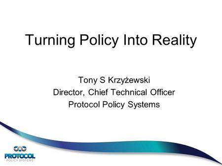 Turning Policy Into Reality Tony S Krzyżewski Director, Chief Technical Officer Protocol Policy Systems.