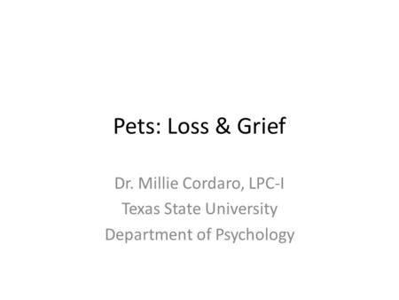 Pets: Loss & Grief Dr. Millie Cordaro, LPC-I Texas State University Department of Psychology.