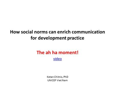 How social norms can enrich communication for development practice The ah ha moment! video Ketan Chitnis, PhD UNICEF Viet Nam.