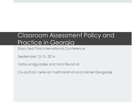 Classroom Assessment Policy and Practice in Georgia Black Sea Third International Conference September 12-13, 2014 Natia Andguladze and Nino Revishvili.