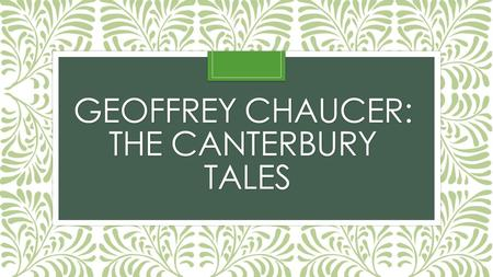 GEOFFREY CHAUCER: THE CANTERBURY TALES. Introducing… Geoffrey Chaucer Born 1340 Son of a wine merchant in a middle class household He became the page.