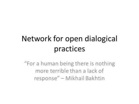 "Network for open dialogical practices ""For a human being there is nothing more terrible than a lack of response"" – Mikhail Bakhtin."