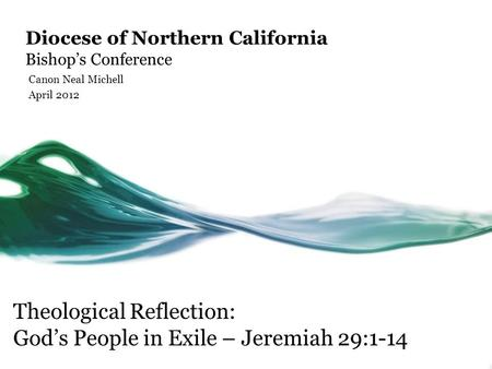 Diocese of Northern California Bishop's Conference Canon Neal Michell April 2012 Theological Reflection: God's People in Exile – Jeremiah 29:1-14.