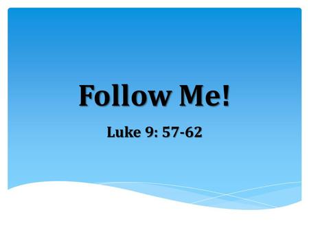 Follow Me! Luke 9: 57-62.  Jesus lays out the demands of truly and faithfully following Him in no uncertain terms:  Followers of Jesus have no earthly.