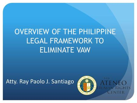 OVERVIEW OF THE PHILIPPINE LEGAL FRAMEWORK TO ELIMINATE VAW Atty. Ray Paolo J. Santiago.