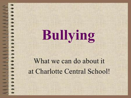 Bullying What we can do about it at Charlotte Central School!