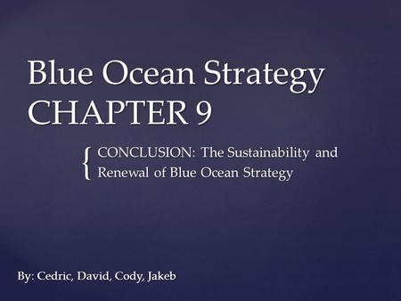 { Blue Ocean Strategy CHAPTER 9 By: Cedric, David, Cody, Jakeb CONCLUSION: The Sustainability and Renewal of Blue Ocean Strategy.