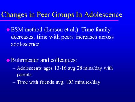 Changes in Peer Groups In Adolescence u ESM method (Larson et al.): Time family decreases, time with peers increases across adolescence u Buhrmester and.
