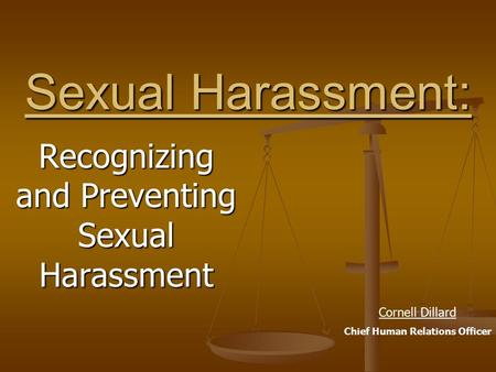 Sexual Harassment: Recognizing and Preventing Sexual Harassment Cornell Dillard Chief Human Relations Officer.