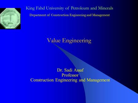 Value Engineering Dr. Sadi Assaf Professor Construction Engineering and Management King Fahd University of Petroleum and Minerals Department of Construction.