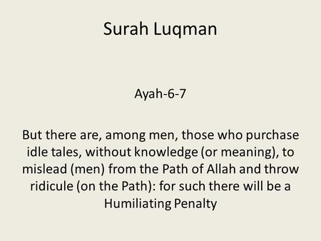 Surah Luqman Ayah-6-7 But there are, among men, those who purchase idle tales, without knowledge (or meaning), to mislead (men) from the Path of Allah.