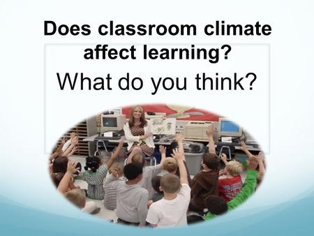 Does classroom climate affect learning? What do you think?