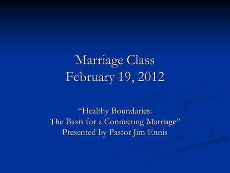 "Marriage Class February 19, 2012 ""Healthy Boundaries: The Basis for a Connecting Marriage"" Presented by Pastor Jim Ennis."