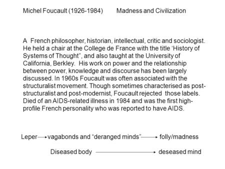 Michel Foucault (1926-1984) Madness and Civilization A French philosopher, historian, intellectual, critic and sociologist. He held a chair at the College.