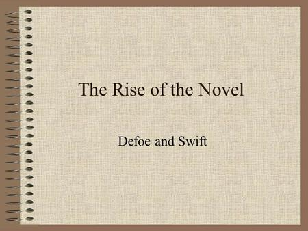 The Rise of the Novel Defoe and Swift. Dates 1660: Restoration of Charles II 1666: the Great Fire of London 1685: accession of James II 1688-89: the Glorious.