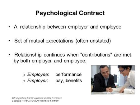 Life Transitions Career Decisions and the Workplace Changing Workplace and Psychological Contract Psychological Contract A relationship between employer.