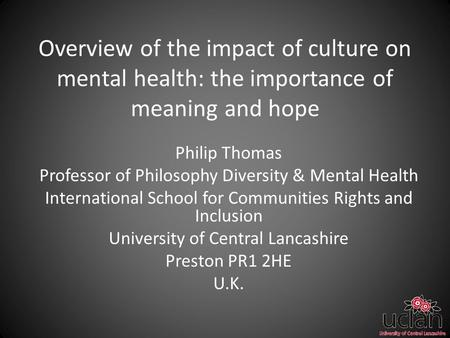 Overview of the impact of culture on mental health: the importance of meaning and hope Philip Thomas Professor of Philosophy Diversity & Mental Health.
