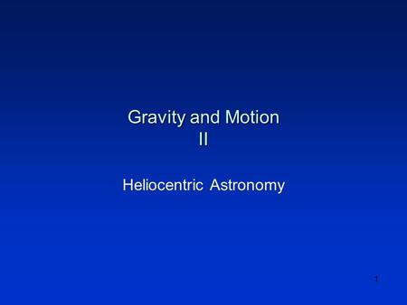 1 Gravity and Motion II Heliocentric Astronomy. 2 Topics l Recap l Heliocentric Astronomy l Copernicus l Brahe l Kepler l Galileo l Newton l Summary.