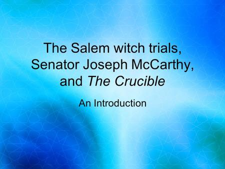 The Salem witch trials, Senator Joseph McCarthy, and The Crucible An Introduction.