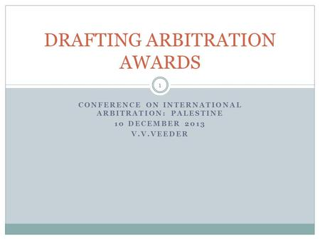 CONFERENCE ON INTERNATIONAL ARBITRATION: PALESTINE 10 DECEMBER 2013 V.V.VEEDER DRAFTING ARBITRATION AWARDS 1.