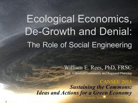 Ecological Economics, De-Growth and Denial: The Role of Social Engineering William E. Rees, PhD, FRSC UBC School of Community and Regional Planning CANSEE.