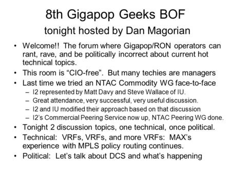8th Gigapop Geeks BOF tonight hosted by Dan Magorian Welcome!! The forum where Gigapop/RON operators can rant, rave, and be politically incorrect about.
