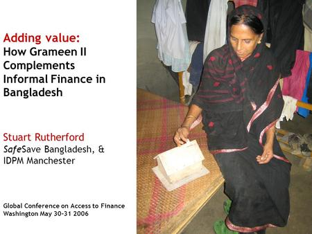 Adding value: How Grameen II Complements Informal Finance in Bangladesh Stuart Rutherford SafeSave Bangladesh, & IDPM Manchester Global Conference on Access.