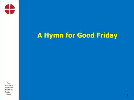 New Hymns and Songs from the Music Resource Group 1 A Hymn for Good Friday.