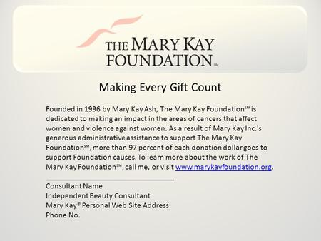 Making Every Gift Count Founded in 1996 by Mary Kay Ash, The Mary Kay Foundation℠ is dedicated to making an impact in the areas of cancers that affect.