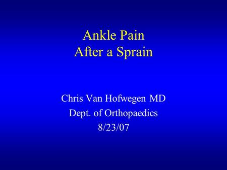 Ankle Pain After a Sprain Chris Van Hofwegen MD Dept. of Orthopaedics 8/23/07.