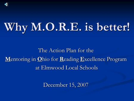 Why M.O.R.E. is better! The Action Plan for the Mentoring in Ohio for Reading Excellence Program at Elmwood Local Schools at Elmwood Local Schools December.