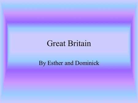Great Britain By Esther and Dominick. Geography of Great Britain Great Britain is located south of Africa, north of Greenland, east of Asia, and west.