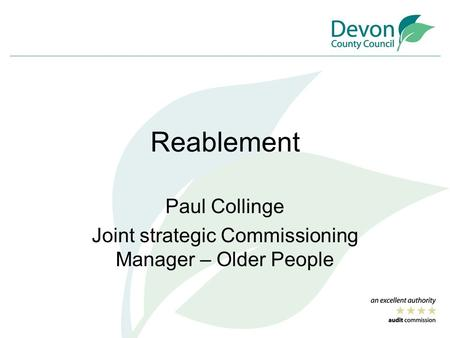 Reablement Paul Collinge Joint strategic Commissioning Manager – Older People.