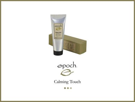 Calming Touch. Combines the wisdom of the ages with modern science to provide comforting relief to persistent skin irritations.