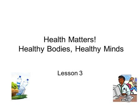 Health Matters! Healthy Bodies, Healthy Minds Lesson 3.