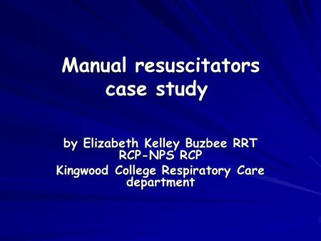 Manual resuscitators case study Manual resuscitators case study by Elizabeth Kelley Buzbee RRT RCP-NPS RCP Kingwood College Respiratory Care department.