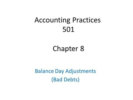 Accounting Practices 501 Chapter 8 Balance Day Adjustments (Bad Debts)