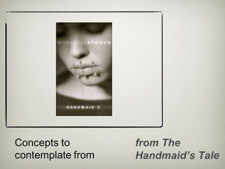 Concepts to contemplate from from The Handmaid's Tale.