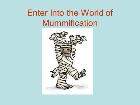 Enter Into the World of Mummification. A very important woman has died and her body needs to be prepared for burial.