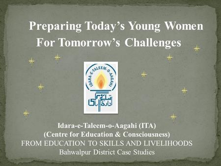 Preparing Today's Young Women For Tomorrow's Challenges Idara-e-Taleem-o-Aagahi (ITA) (Centre for Education & Consciousness) FROM EDUCATION TO SKILLS AND.