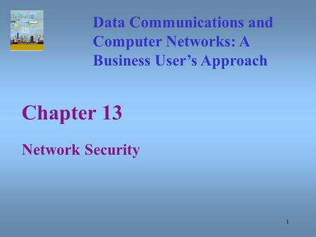 1 Chapter 13 Network Security Data Communications and Computer Networks: A Business User's Approach.