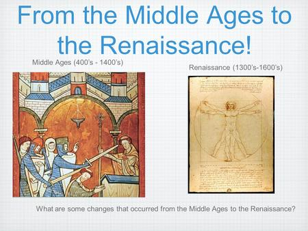 From the Middle Ages to the Renaissance! Middle Ages (400's - 1400's) Renaissance (1300's-1600's) What are some changes that occurred from the Middle Ages.