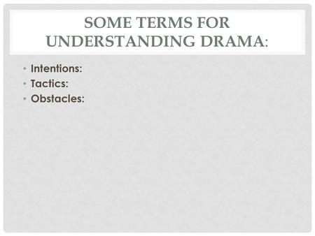 SOME TERMS FOR UNDERSTANDING DRAMA : Intentions: Tactics: Obstacles: