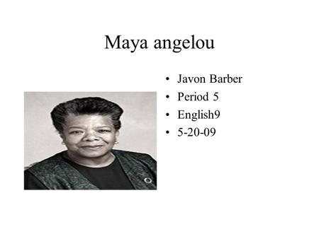 Maya angelou Javon Barber Period 5 English9 5-20-09.