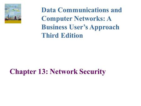 Chapter 13: Network Security Data Communications and Computer Networks: A Business User's Approach Third Edition.
