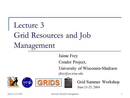 June 21-25, 2004Lecture2: Grid Job Management1 Lecture 3 Grid Resources and Job Management Jaime Frey Condor Project, University of Wisconsin-Madison