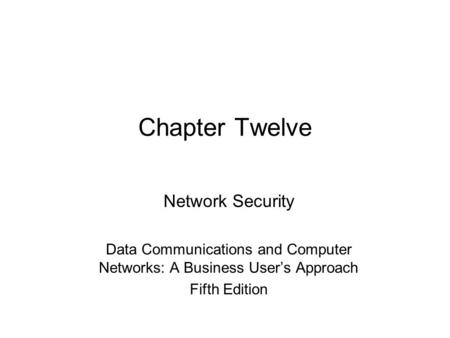 Chapter Twelve Network Security Data Communications and Computer Networks: A Business User's Approach Fifth Edition.