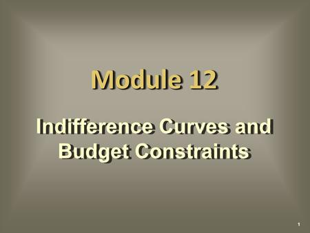 Indifference Curves and Budget Constraints Indifference Curves and Budget Constraints Module 12 1.