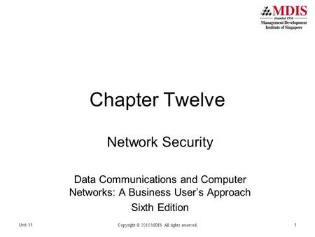 Chapter Twelve Network Security Data Communications and Computer Networks: A Business User's Approach Sixth Edition Copyright © 2010 MDIS. All rights reserved.